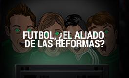 futbol, Â¿aliado de las reformas?